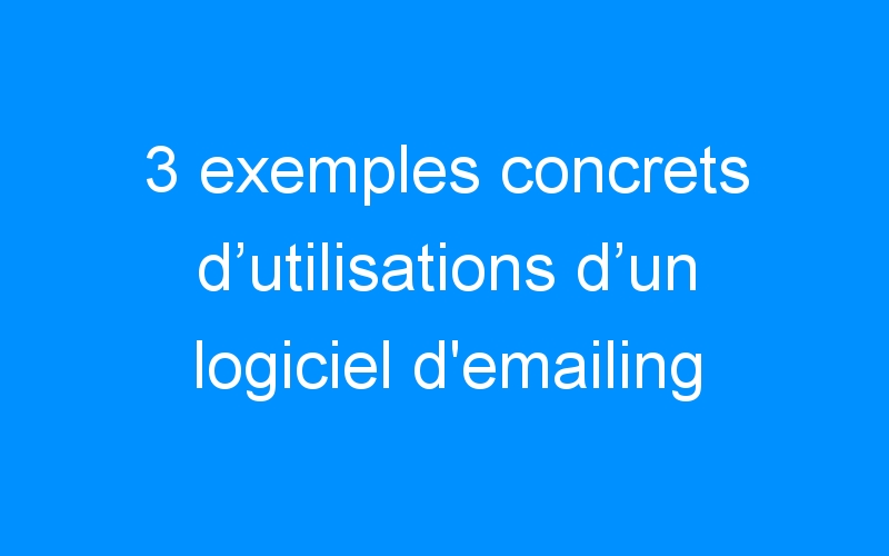 3 exemples concrets d'utilisations d'un logiciel d'emailing