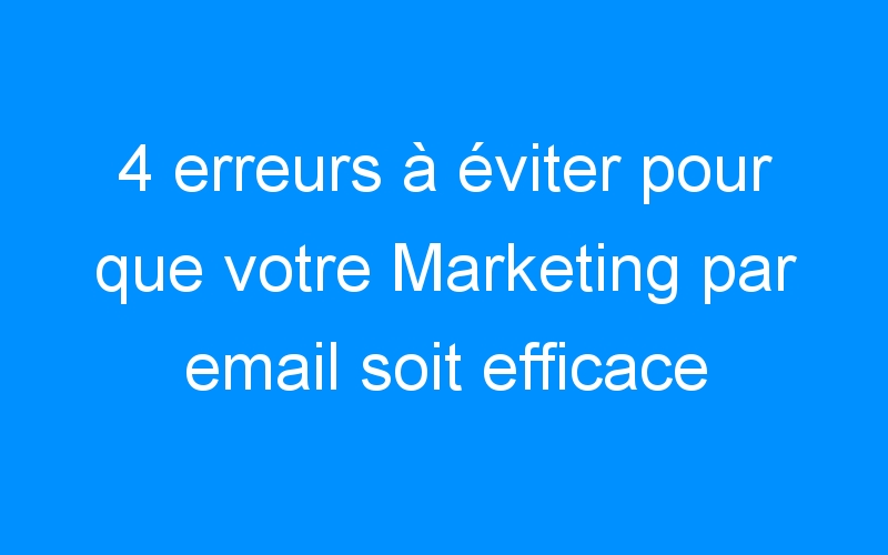 4 erreurs à éviter pour que votre Marketing par email soit efficace