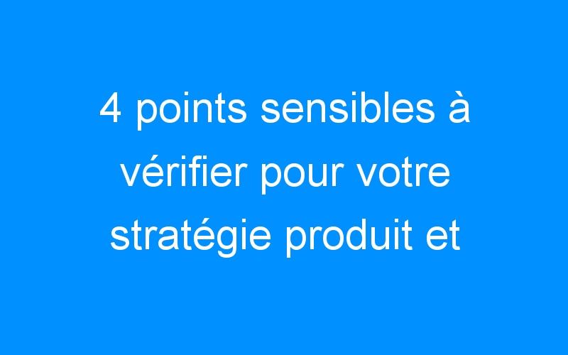 4 points sensibles à vérifier pour votre stratégie produit et enfin satisfaire vos clients