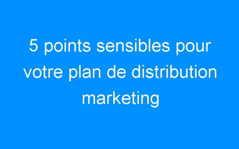 5 points sensibles pour votre plan de distribution marketing infaillible