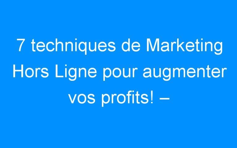 7 techniques de Marketing Hors Ligne pour augmenter vos profits! – Comment faire connaitre mon entreprise, mon commerce