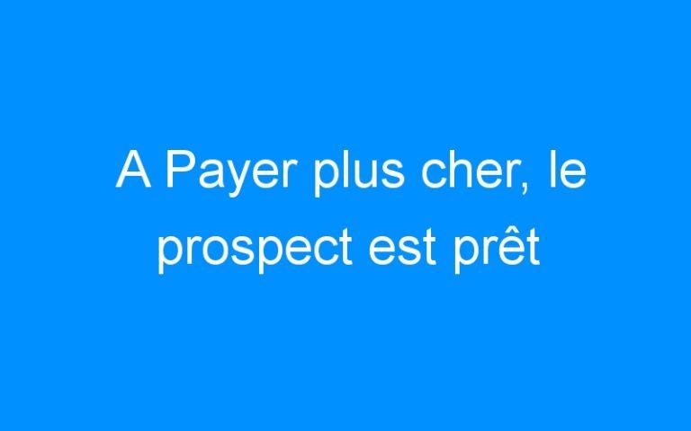 A Payer plus cher, le prospect est prêt