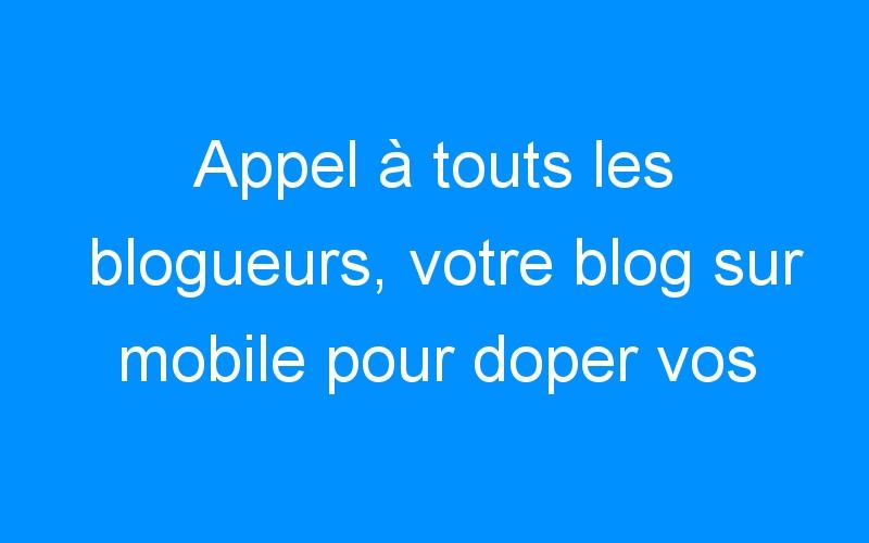 Appel à touts les blogueurs, votre blog sur mobile pour doper vos affaires et votre trafic