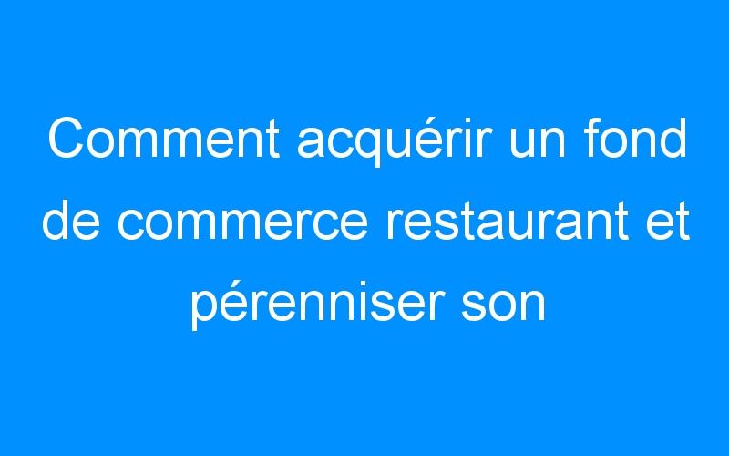 Comment acquérir un fond de commerce restaurant et pérenniser son C.A ?