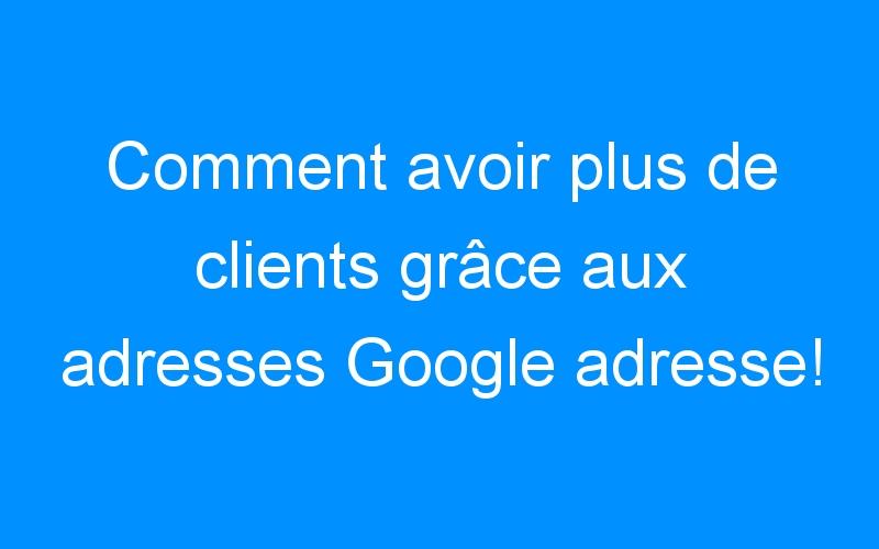 Comment avoir plus de clients grâce aux adresses Google adresse!