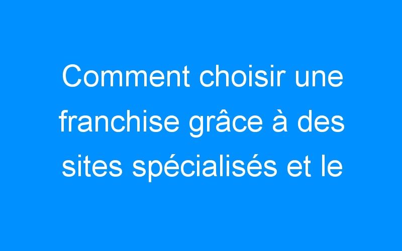 Comment choisir une franchise grâce à des sites spécialisés et le salon du franchisé.