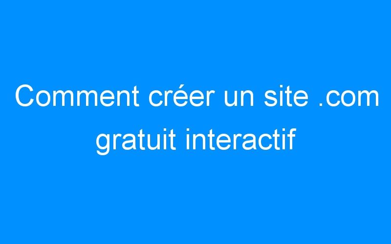 Comment créer un site .com gratuit interactif