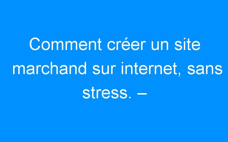 Comment créer un site marchand sur internet, sans stress. – Comment faire connaitre mon entreprise, mon commerce