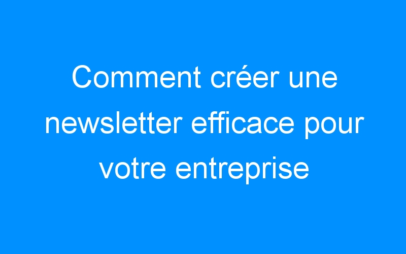 Comment créer une newsletter efficace pour votre entreprise