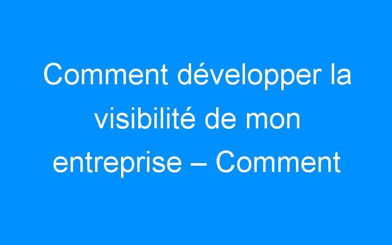 Comment développer la visibilité de mon entreprise – Comment faire connaitre mon entreprise, mon commerce