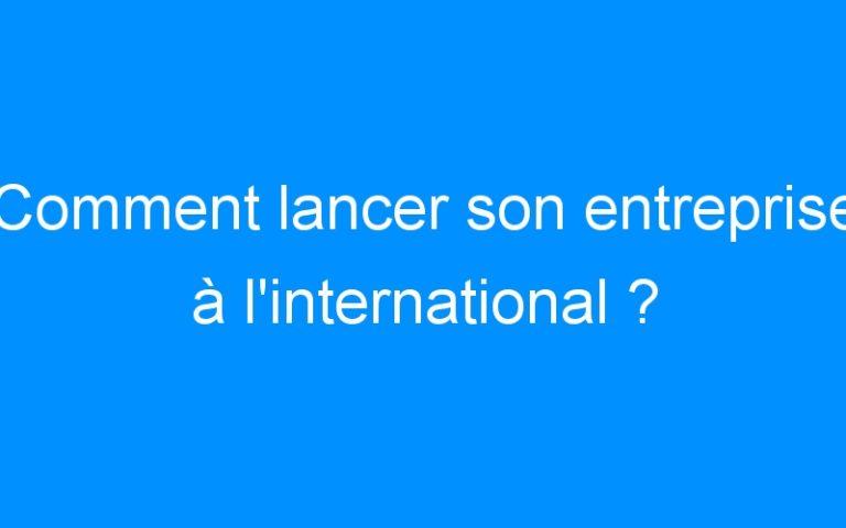 Comment lancer son entreprise à l'international ?