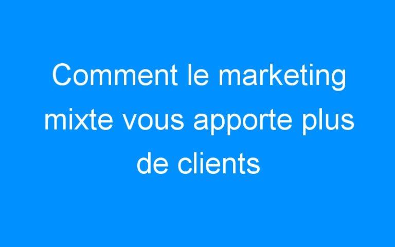 Comment le marketing mixte vous apporte plus de clients