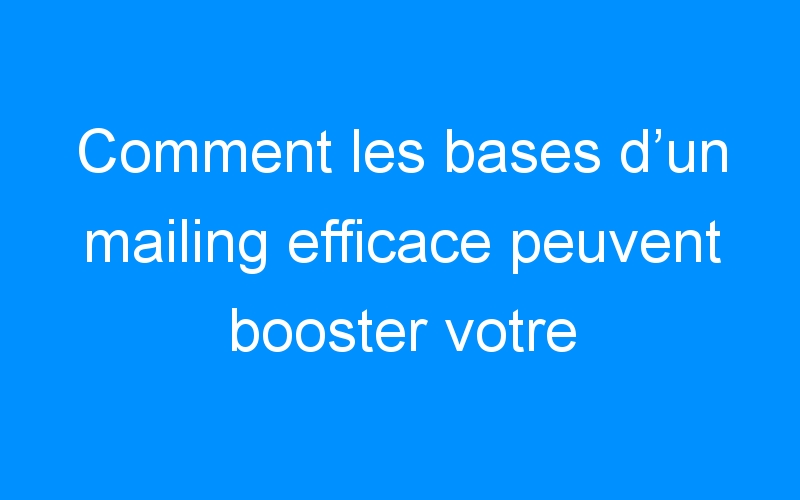 Comment les bases d'un mailing efficace peuvent booster votre entreprise