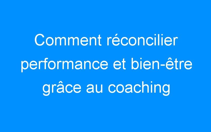 Comment réconcilier performance et bien-être grâce au coaching professionnel
