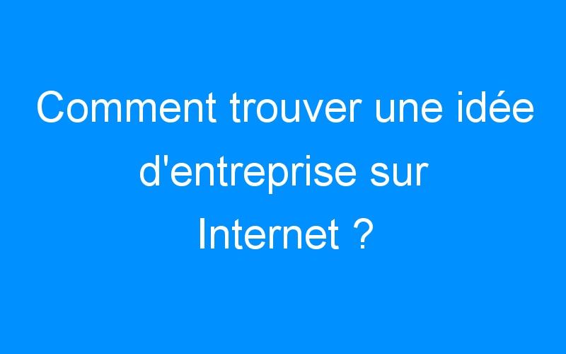 Comment trouver une idée d'entreprise sur Internet ?