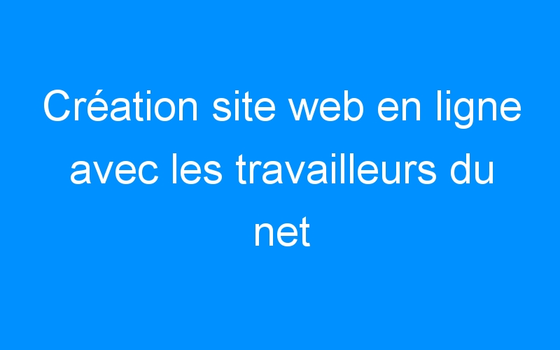 Création site web en ligne avec les travailleurs du net
