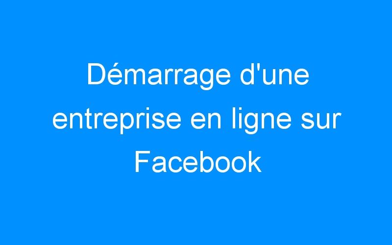 Démarrage d'une entreprise en ligne sur Facebook
