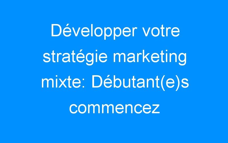 Développer votre stratégie marketing mixte: Débutant(e)s commencez ici.