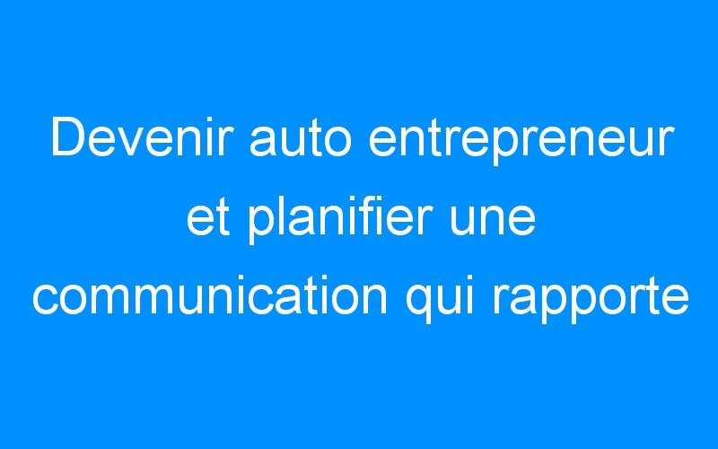 Devenir auto entrepreneur et planifier une communication qui rapporte ! – Comment faire connaitre mon entreprise, mon commerce