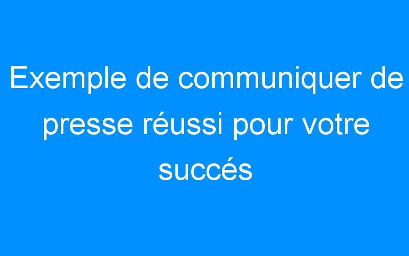 Exemple de communiquer de presse réussi pour votre succés