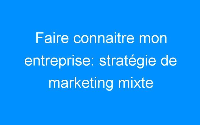 Faire connaitre mon entreprise: stratégie de marketing mixte