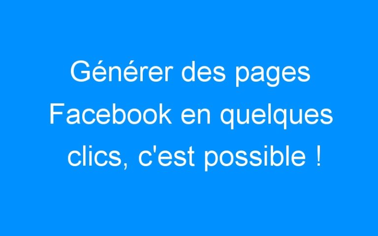 Générer des pages Facebook en quelques clics, c'est possible !