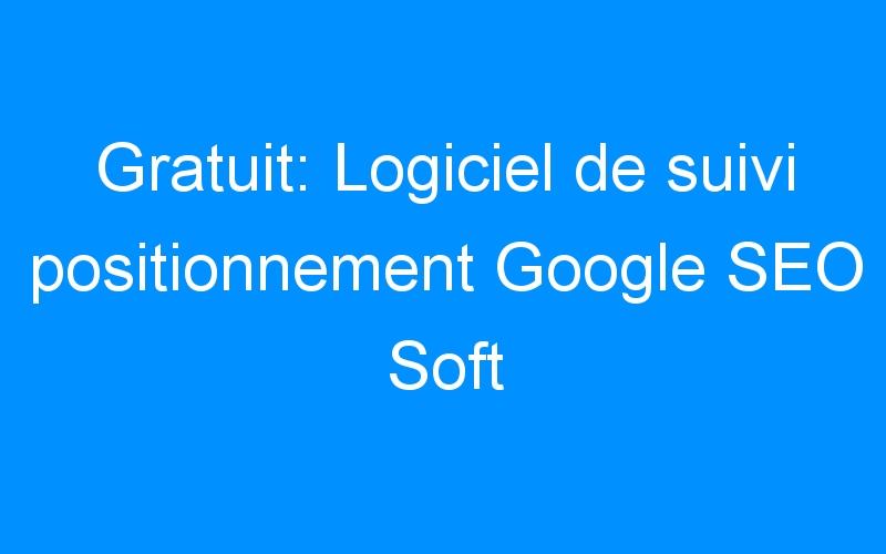 Gratuit: Logiciel de suivi positionnement Google SEO Soft