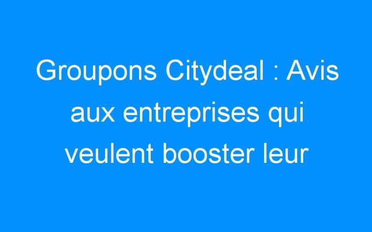Groupons Citydeal : Avis aux entreprises qui veulent booster leur affaire et enfin amortir leurs frais fixes…
