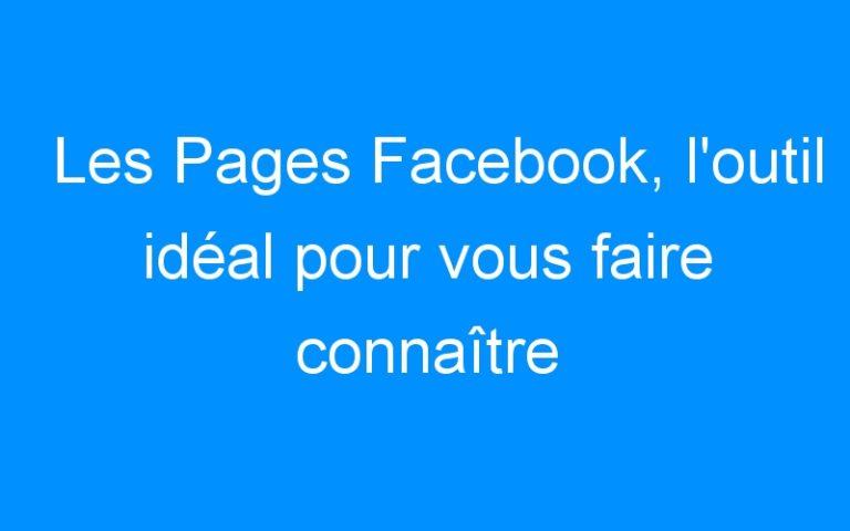 Les Pages Facebook, l'outil idéal pour vous faire connaître