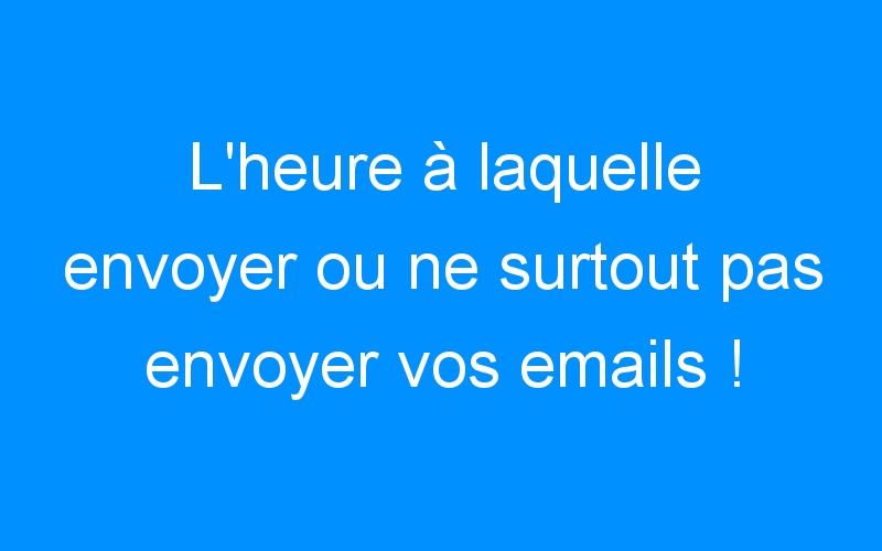 L'heure à laquelle envoyer ou ne surtout pas envoyer vos emails !