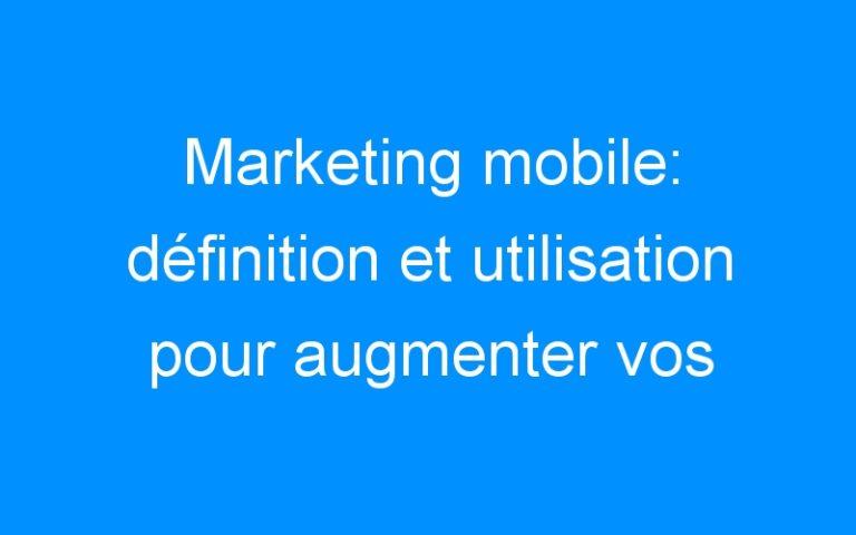 Marketing mobile: définition et utilisation pour augmenter vos contacts et vos ventes