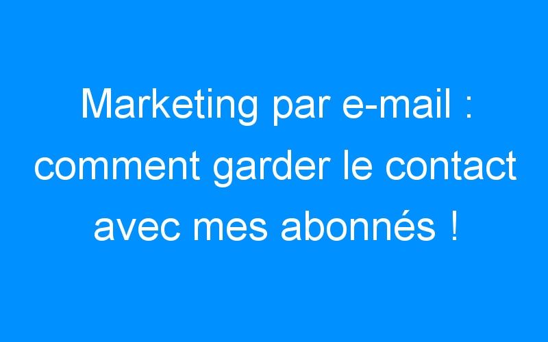 Marketing par e-mail : comment garder le contact avec mes abonnés !
