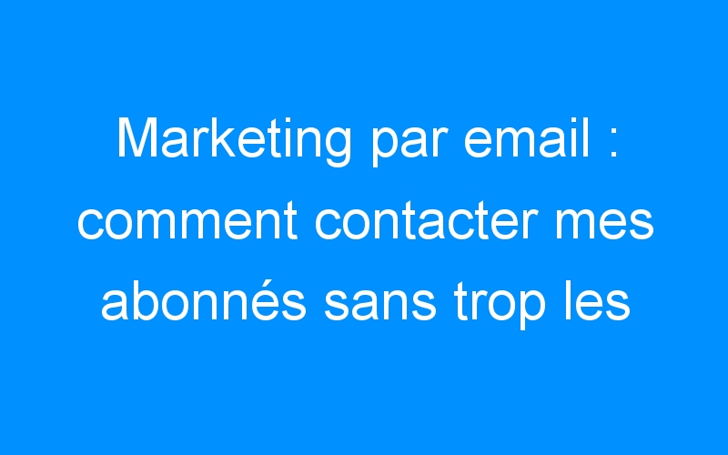 Marketing par email : comment contacter mes abonnés sans trop les dérangés ?