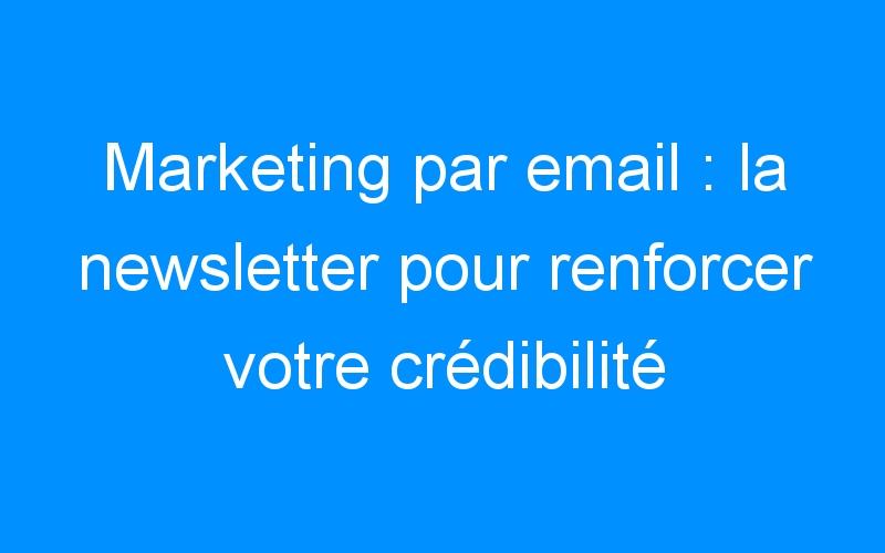 Marketing par email : la newsletter pour renforcer votre crédibilité