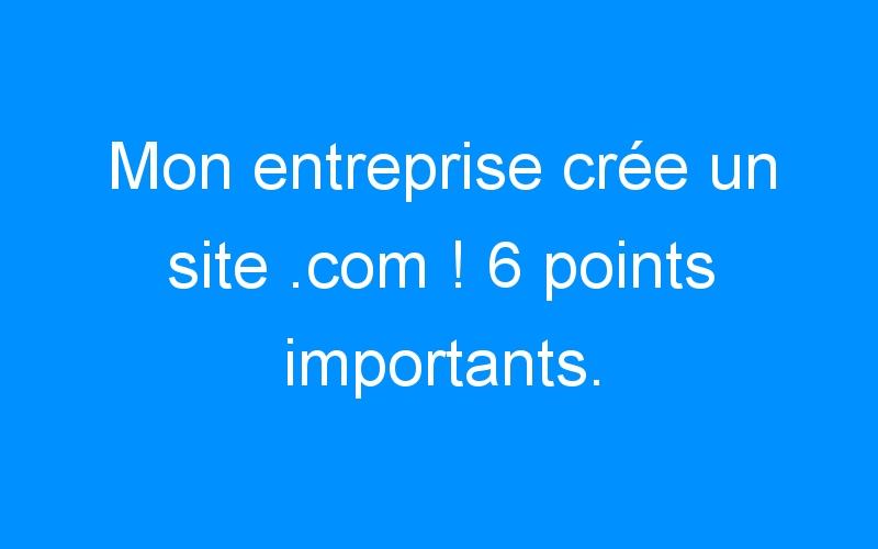 Mon entreprise crée un site .com ! 6 points importants.