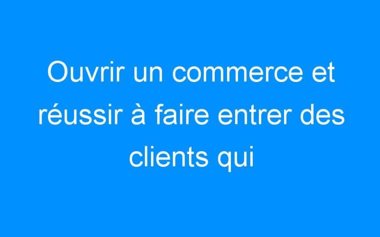 Ouvrir un commerce et réussir à faire entrer des clients qui achètent !