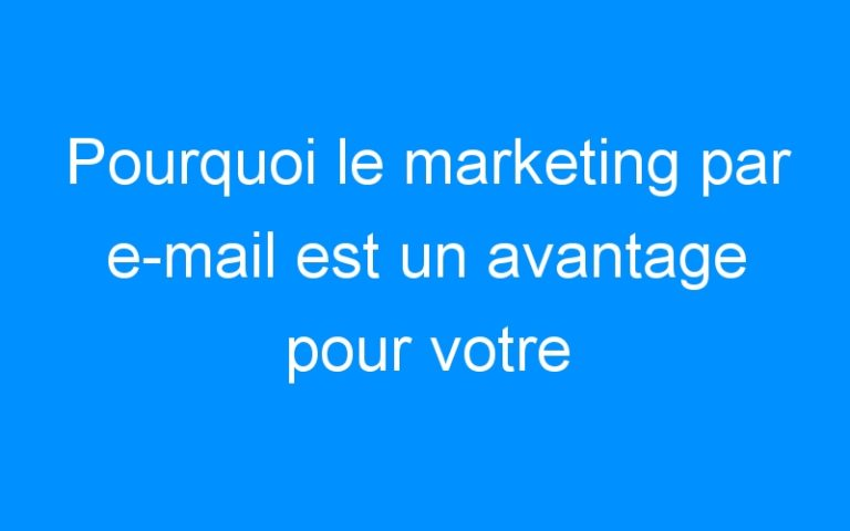 Pourquoi le marketing par e-mail est un avantage pour votre entreprise ?