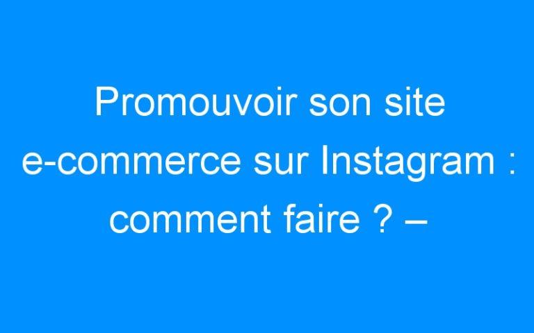 Promouvoir son site e-commerce sur Instagram : comment faire ? – Comment faire connaitre mon entreprise, mon commerce