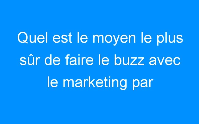 Quel est le moyen le plus sûr de faire le buzz avec le marketing par Internet?