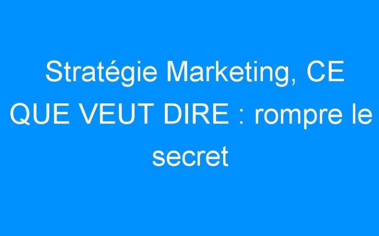 Stratégie Marketing, CE QUE VEUT DIRE : rompre le secret