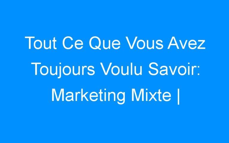 Tout Ce Que Vous Avez Toujours Voulu Savoir: Marketing Mixte | Comment Faire Connaitre Mon Entreprise