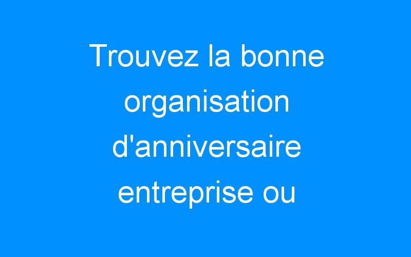 Trouvez la bonne organisation d'anniversaire entreprise ou comment donner une image dynamique de mon entreprise ?