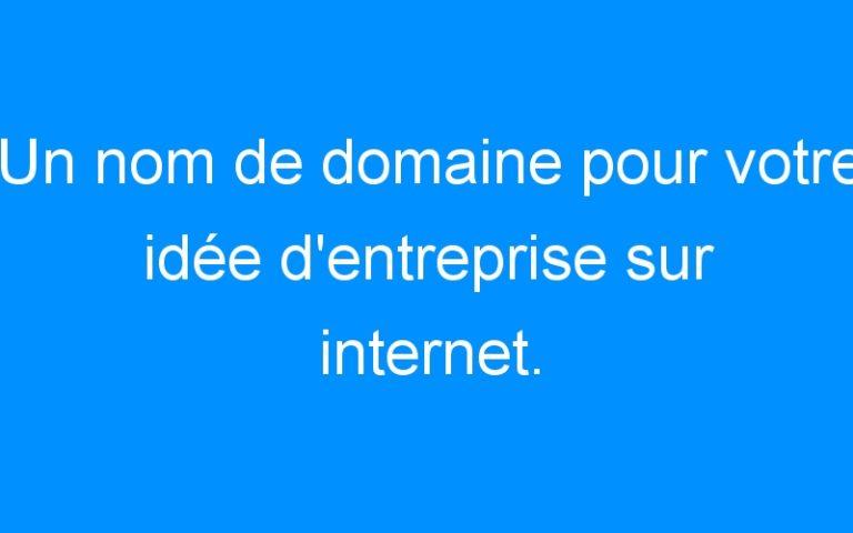 Un nom de domaine pour votre idée d'entreprise sur internet. Comment faire ?
