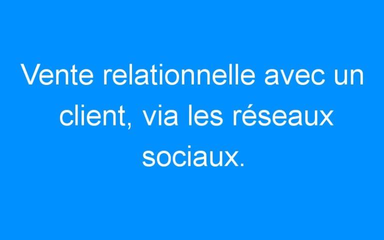 Vente relationnelle avec un client, via les réseaux sociaux.